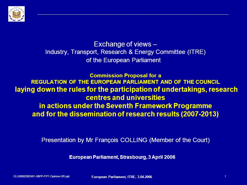 CLU000026EN01-06PP-FP7-Opinion-OR.ppt European Parliament, ITRE, 3.04.2006 2 Background information concerning the forthcoming Opinion Legal acts: – REGULATION OF THE EUROPEAN PARLIAMENT AND OF THE COUNCIL laying down the rules for the participation of undertakings, research centres and universities in actions under the Seventh Framework Programme and for the dissemination of research results (2007-2013), hereinafter Rules for Participation * Requested by: – Commission in the citations of the Rules for Participation – Parliament - submitted to the Court of Auditors on 2 March 2006 Prepared by: – an ad-hoc Working Group set up by the Court which has carried out preliminary discussions with Commission representatives and with stakeholders (such as national research ministries and agencies, international research organisations and European associations of entities participating in the RTD framework programmes).