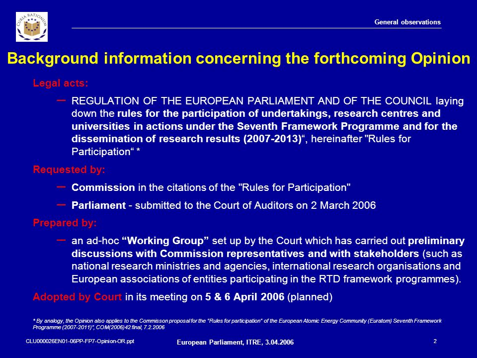 CLU000026EN01-06PP-FP7-Opinion-OR.ppt European Parliament, ITRE, 3.04.2006 13 Specific observations Centralised and ex-ante verification Common databases and electronic exchange of data More flexible governance structure for indirect actions Peer reviews (or hearings) as monitoring tool Simplified financing systems for indirect actions Use/dissemination of results and transfer of ownership In the case of industry participants, the relevant background is often not owned by the legal entities participating but by another entity within an industrial group Jointly-owned knowledge may not be exploited at all due to the reluctance of certain consortia members to give authorisation for protection of the knowledge No general necessity for the Commission to be given prior notification of a transfer of ownership Adding the obligation to conclude a joint ownership agreement Establishing in Rules for participation reciprocal access rights for affiliated entities to remove this specific disincentive for industry Transfer of ownership notification towards the Commission should be required only in specific circumstances (inconsistency with European economic competitiveness or with ethical principles).