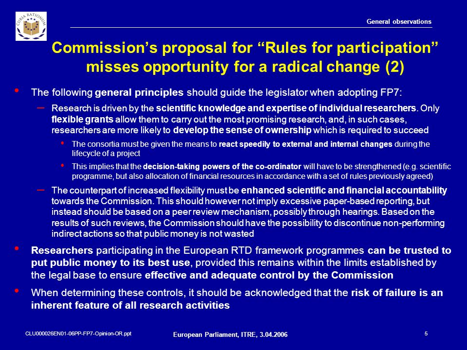 CLU000026EN01-06PP-FP7-Opinion-OR.ppt European Parliament, ITRE, 3.04.2006 6 Key proposals to achieve further flexibility and simplification for participants in FP7 Areas where the Commission proposal may not be sufficient to achieve the required flexibility and simplification for participants in FP7: – organising a centralised and ex-ante verification of legal entities – requiring the Commission services to use common databases and to exchange data electronically – applying a more flexible governance structure for indirect actions, with the Commission concluding a grant agreement with the coordinator acting on behalf of the other participants – using reviews (or hearings), ideally by peers, as a monitoring tool for indirect actions – providing for a single cost reimbursement system which allows participants to determine the Community financial contribution in a transparent, robust and simple-to-administer way – encouraging the use and the dissemination of results of indirect actions and the transfer of ownership General observations