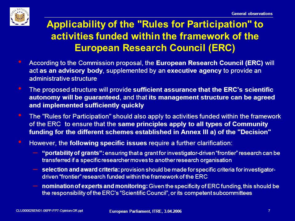 CLU000026EN01-06PP-FP7-Opinion-OR.ppt European Parliament, ITRE, 3.04.2006 8 Specific observations The Commission should establish more specific rules and procedures for the verification of participants, but – The request for documents and checks to be made must be in proportion to the financial risk involved – allowance must be made for the capacity of certain legal entities (such as public bodies or SMEs) to produce the requested information Almost all legal entities participate in several indirect actions, often administered by different Commission services.
