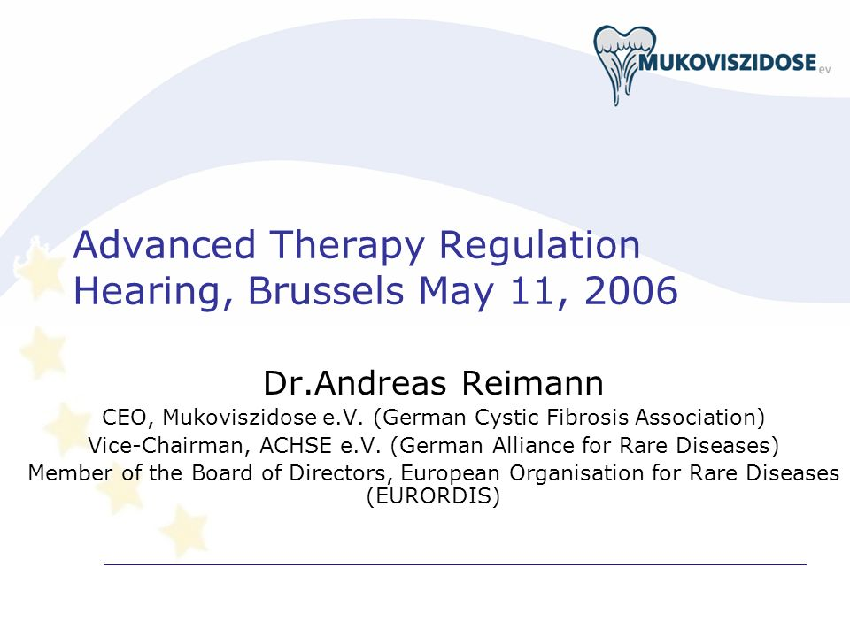 Advanced Therapy Regulation Hearing, Brussels May 11, 2006 Dr.Andreas Reimann CEO, Mukoviszidose e.V. (German Cystic Fibrosis Association) Vice-Chairm