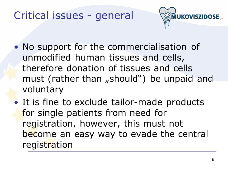 6 Critical issues - general No support for the commercialisation of unmodified human tissues and cells, therefore donation of tissues and cells must (rather than should) be unpaid and voluntary It is fine to exclude tailor-made products for single patients from need for registration, however, this must not become an easy way to evade the central registration