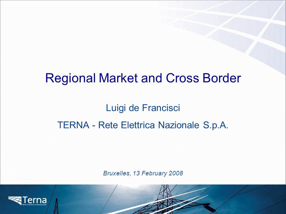 Bruxelles, 13 February 2008 Regional Market and Cross Border Luigi de Francisci TERNA - Rete Elettrica Nazionale S.p.A.