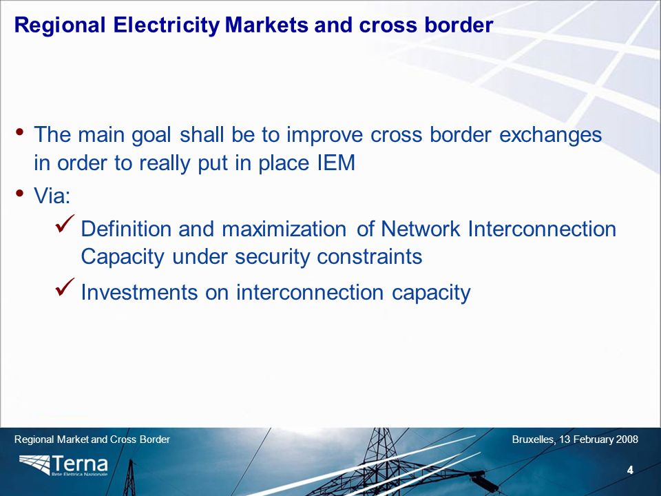 4 Regional Market and Cross BorderBruxelles, 13 February 2008 The main goal shall be to improve cross border exchanges in order to really put in place IEM Via: Definition and maximization of Network Interconnection Capacity under security constraints Investments on interconnection capacity Regional Electricity Markets and cross border