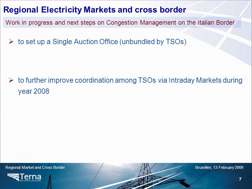 7 Regional Market and Cross BorderBruxelles, 13 February 2008 to set up a Single Auction Office (unbundled by TSOs) to further improve coordination among TSOs via Intraday Markets during year 2008 Work in progress and next steps on Congestion Management on the Italian Border Regional Electricity Markets and cross border