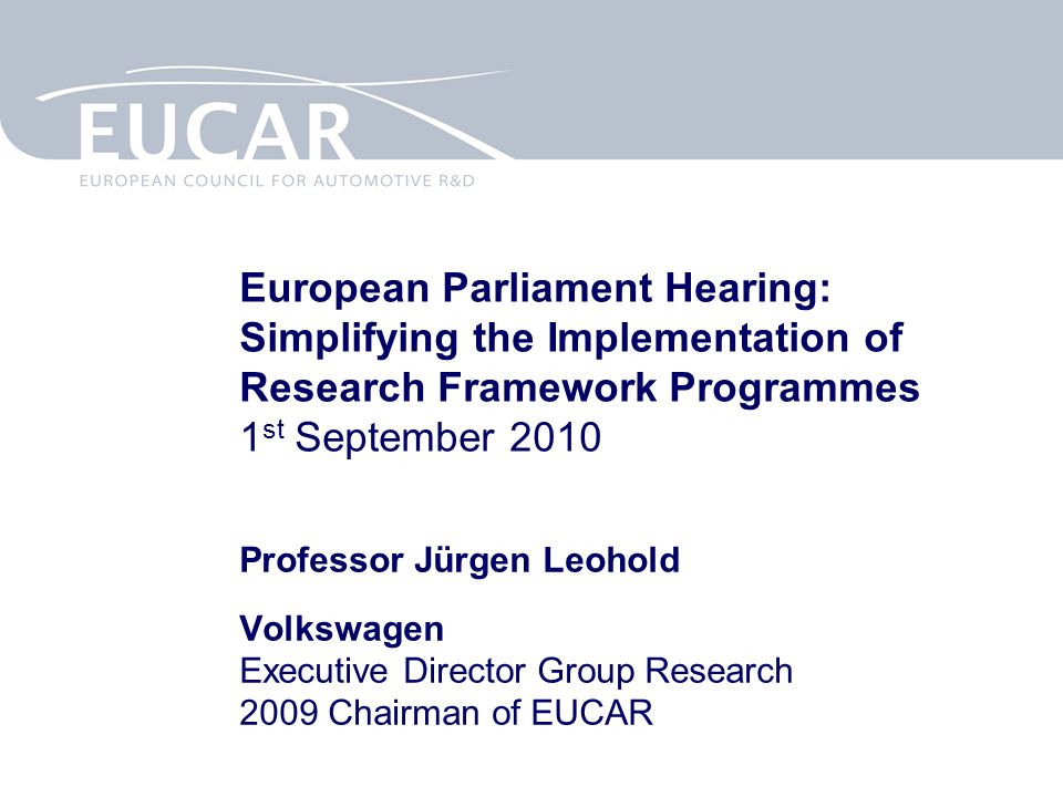 European Parliament Hearing: Simplifying the Implementation of Research Framework Programmes 1 st September 2010 Professor Jürgen Leohold Volkswagen Executive Director Group Research 2009 Chairman of EUCAR