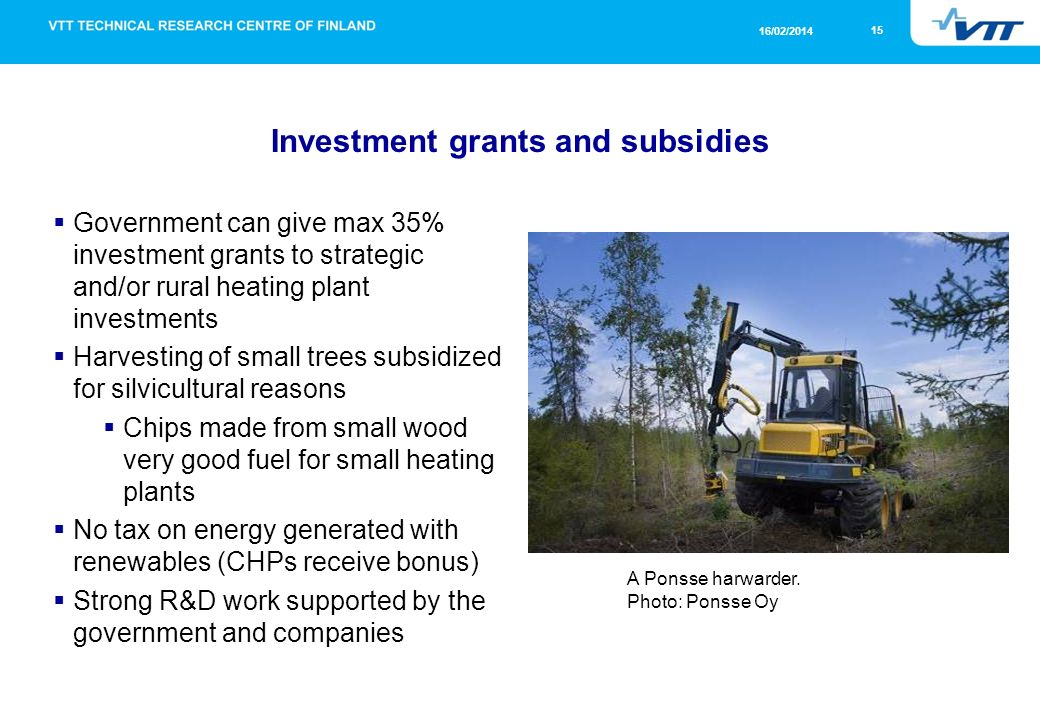 15 16/02/2014 Investment grants and subsidies Government can give max 35% investment grants to strategic and/or rural heating plant investments Harvesting of small trees subsidized for silvicultural reasons Chips made from small wood very good fuel for small heating plants No tax on energy generated with renewables (CHPs receive bonus) Strong R&D work supported by the government and companies A Ponsse harwarder.