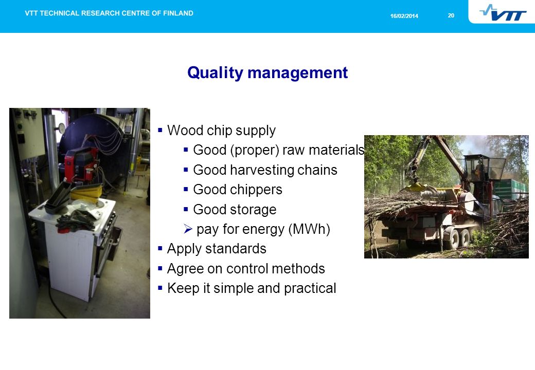 20 16/02/2014 Quality management Wood chip supply Good (proper) raw materials Good harvesting chains Good chippers Good storage pay for energy (MWh) Apply standards Agree on control methods Keep it simple and practical