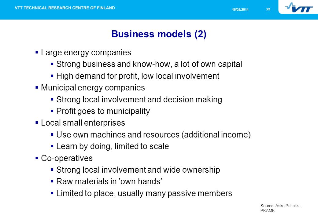 22 16/02/2014 Business models (2) Large energy companies Strong business and know-how, a lot of own capital High demand for profit, low local involvement Municipal energy companies Strong local involvement and decision making Profit goes to municipality Local small enterprises Use own machines and resources (additional income) Learn by doing, limited to scale Co-operatives Strong local involvement and wide ownership Raw materials in own hands Limited to place, usually many passive members Source: Asko Puhakka, PKAMK