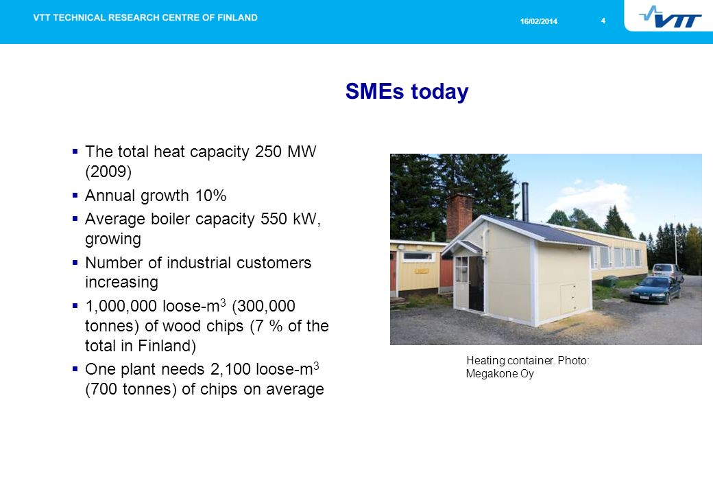 4 16/02/2014 SMEs today The total heat capacity 250 MW (2009) Annual growth 10% Average boiler capacity 550 kW, growing Number of industrial customers increasing 1,000,000 loose-m 3 (300,000 tonnes) of wood chips (7 % of the total in Finland) One plant needs 2,100 loose-m 3 (700 tonnes) of chips on average Heating container.