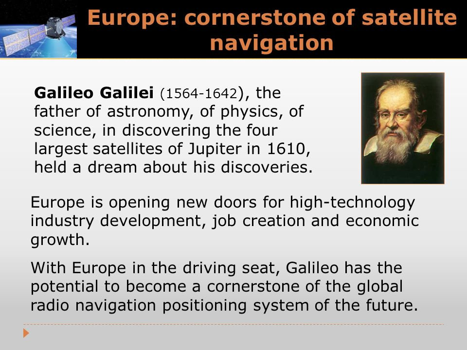 Europe: cornerstone of satellite navigation Galileo Galilei (1564-1642 ), the father of astronomy, of physics, of science, in discovering the four largest satellites of Jupiter in 1610, held a dream about his discoveries.