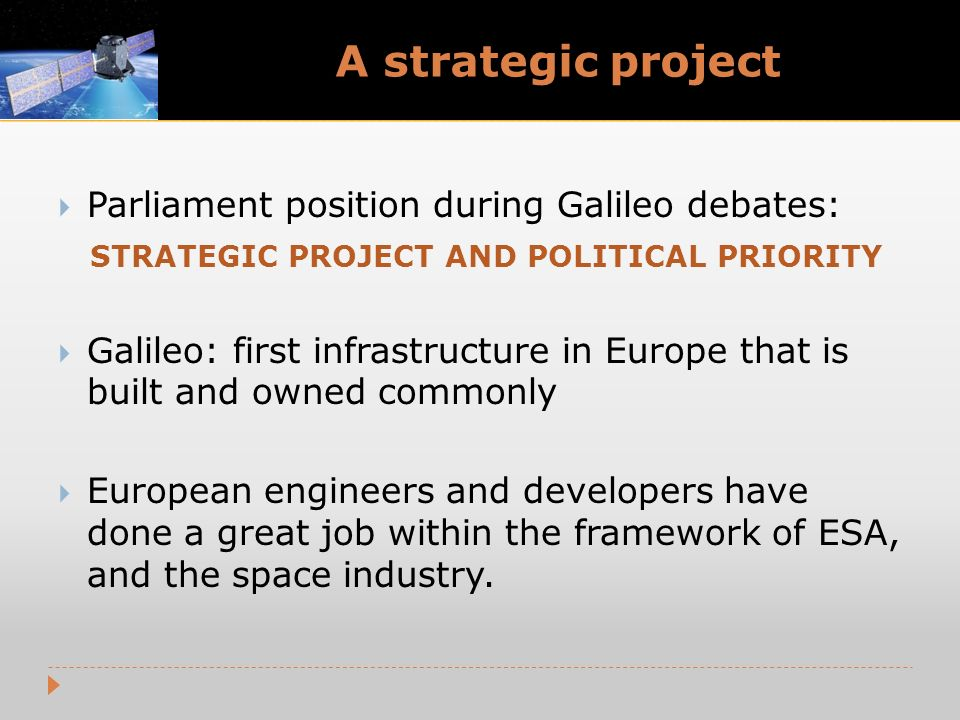 A strategic project Parliament position during Galileo debates: STRATEGIC PROJECT AND POLITICAL PRIORITY Galileo: first infrastructure in Europe that is built and owned commonly European engineers and developers have done a great job within the framework of ESA, and the space industry.