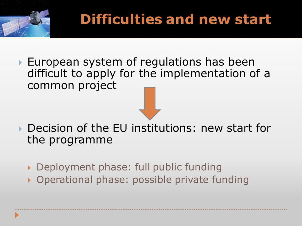 Difficulties and new start European system of regulations has been difficult to apply for the implementation of a common project Decision of the EU institutions: new start for the programme Deployment phase: full public funding Operational phase: possible private funding