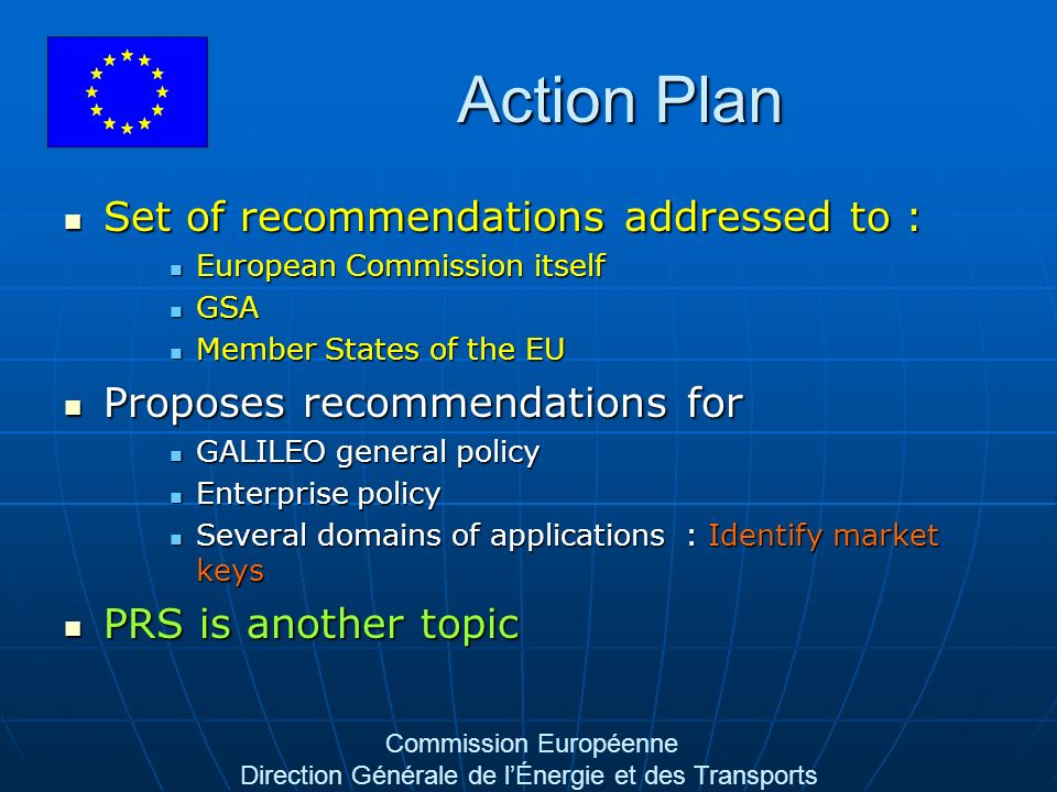 Commission Européenne Direction Générale de lÉnergie et des Transports Action Plan Set of recommendations addressed to : Set of recommendations addressed to : European Commission itself European Commission itself GSA GSA Member States of the EU Member States of the EU Proposes recommendations for Proposes recommendations for GALILEO general policy GALILEO general policy Enterprise policy Enterprise policy Several domains of applications : Identify market keys Several domains of applications : Identify market keys PRS is another topic PRS is another topic