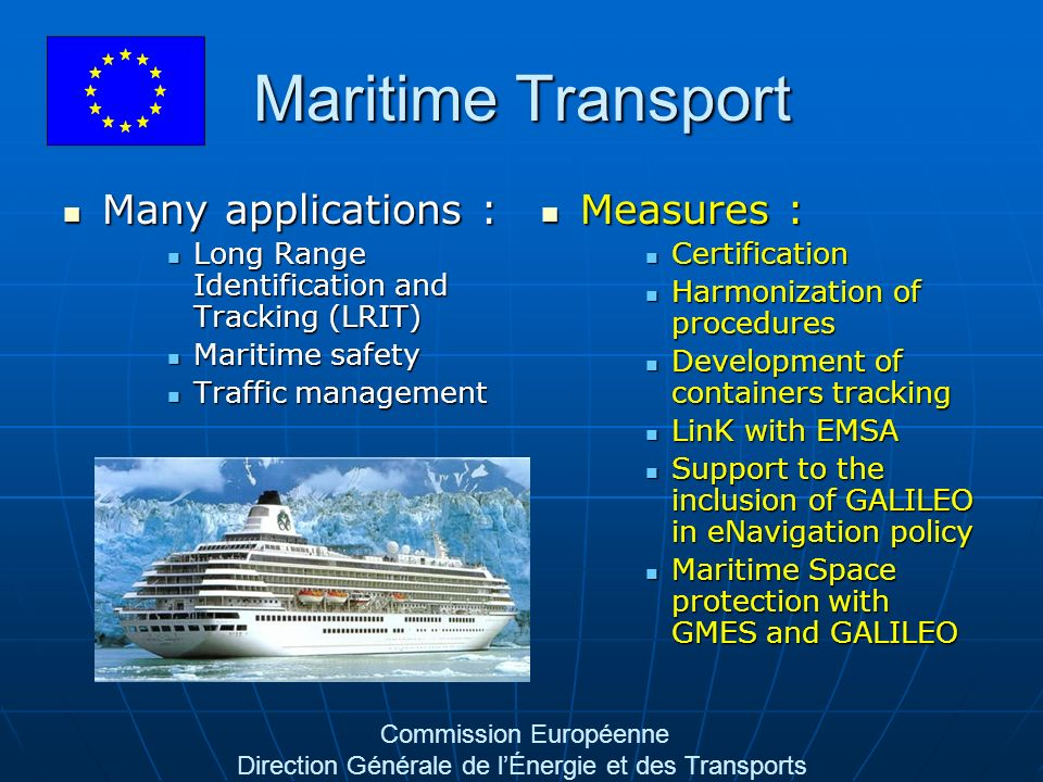 Commission Européenne Direction Générale de lÉnergie et des Transports Maritime Transport Many applications : Many applications : Long Range Identification and Tracking (LRIT) Long Range Identification and Tracking (LRIT) Maritime safety Maritime safety Traffic management Traffic management Measures : Measures : Certification Harmonization of procedures Development of containers tracking LinK with EMSA Support to the inclusion of GALILEO in eNavigation policy Maritime Space protection with GMES and GALILEO