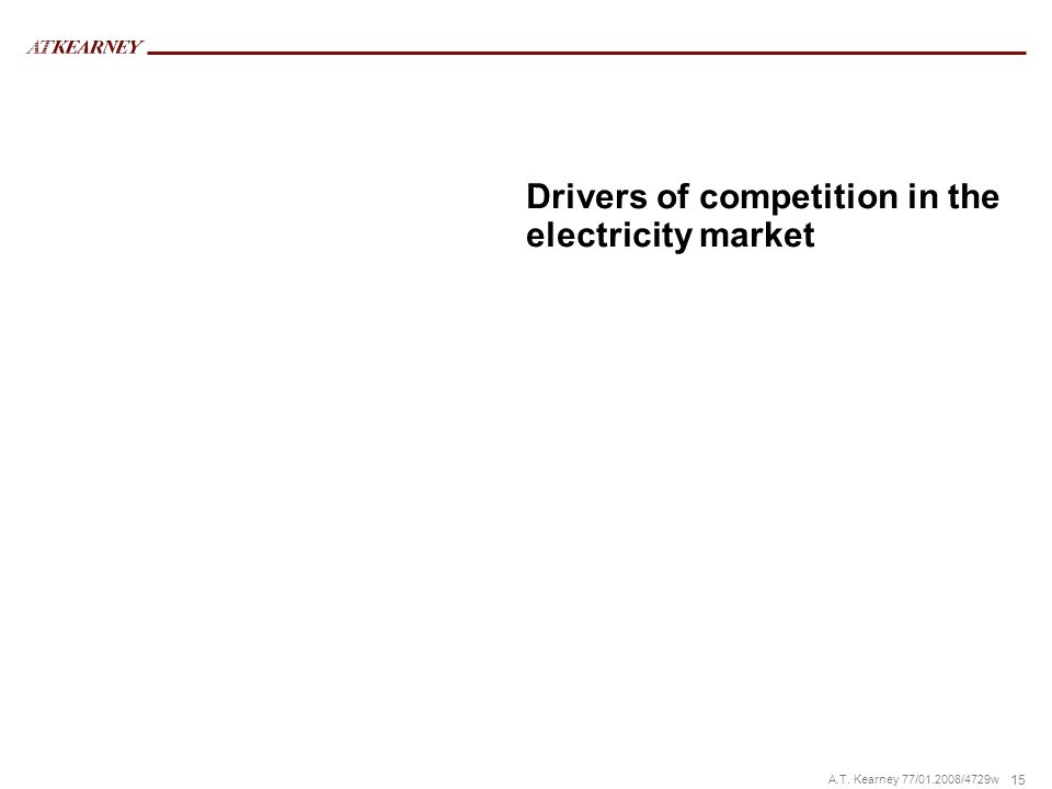 15 A.T. Kearney 77/01.2008/4729w Drivers of competition in the electricity market