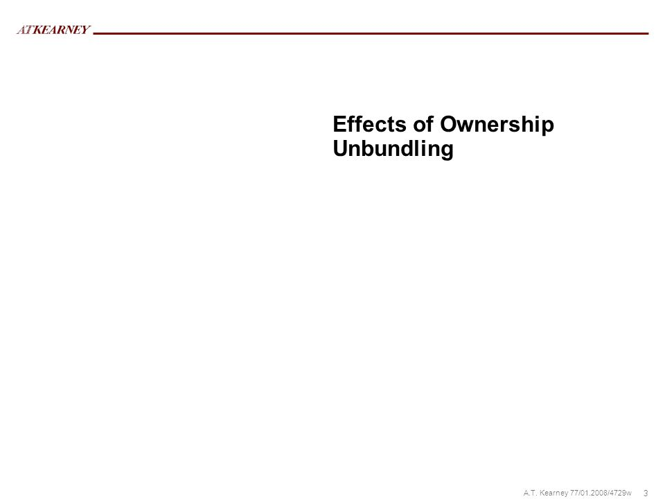 3 A.T. Kearney 77/01.2008/4729w Effects of Ownership Unbundling