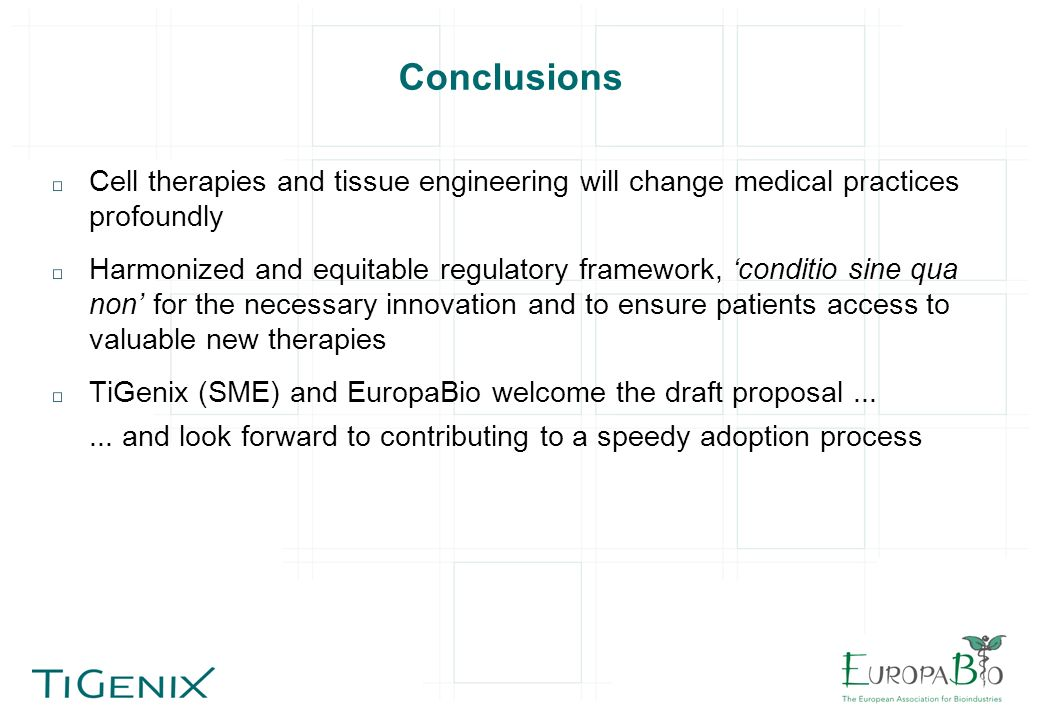 Conclusions Cell therapies and tissue engineering will change medical practices profoundly Harmonized and equitable regulatory framework, conditio sine qua non for the necessary innovation and to ensure patients access to valuable new therapies TiGenix (SME) and EuropaBio welcome the draft proposal......