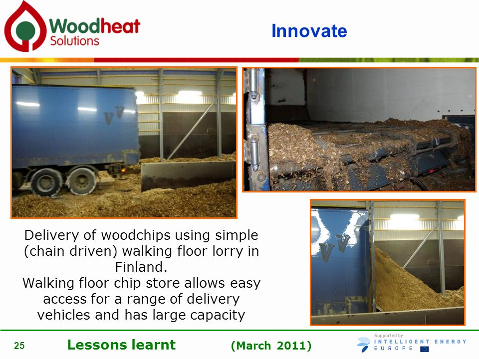 Lessons learnt (March 2011) 25 Innovate Delivery of woodchips using simple (chain driven) walking floor lorry in Finland. Walking floor chip store all
