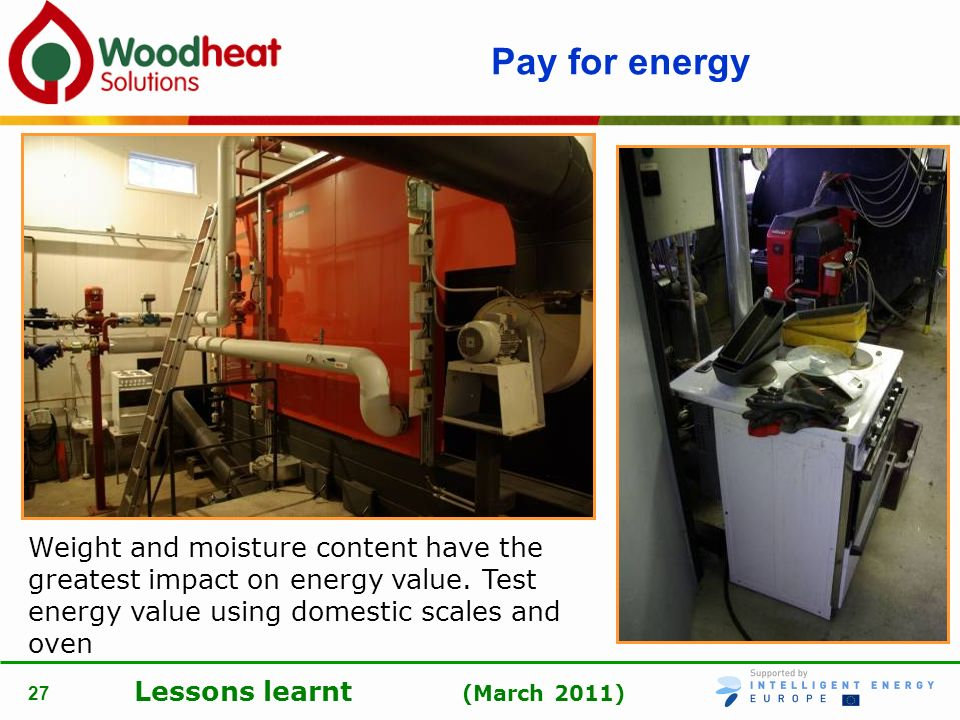 Lessons learnt (March 2011) 27 Pay for energy Weight and moisture content have the greatest impact on energy value. Test energy value using domestic s