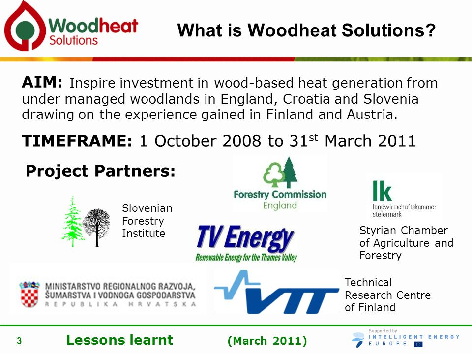 Lessons learnt (March 2011) 3 What is Woodheat Solutions? AIM: Inspire investment in wood-based heat generation from under managed woodlands in Englan