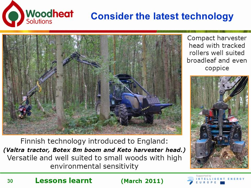 Lessons learnt (March 2011) 30 Consider the latest technology Finnish technology introduced to England: (Valtra tractor, Botex 8m boom and Keto harves