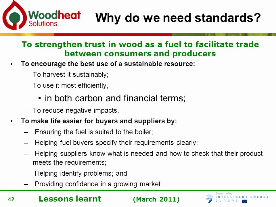 Lessons learnt (March 2011) 42 Why do we need standards? To encourage the best use of a sustainable resource: –To harvest it sustainably; –To use it m