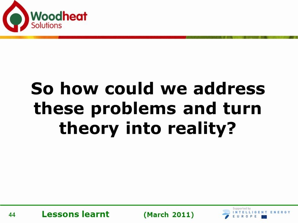 Lessons learnt (March 2011) 44 So how could we address these problems and turn theory into reality?