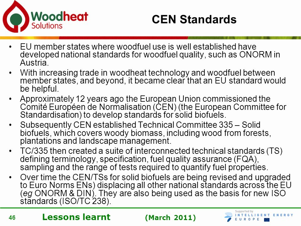 Lessons learnt (March 2011) 46 CEN Standards EU member states where woodfuel use is well established have developed national standards for woodfuel qu