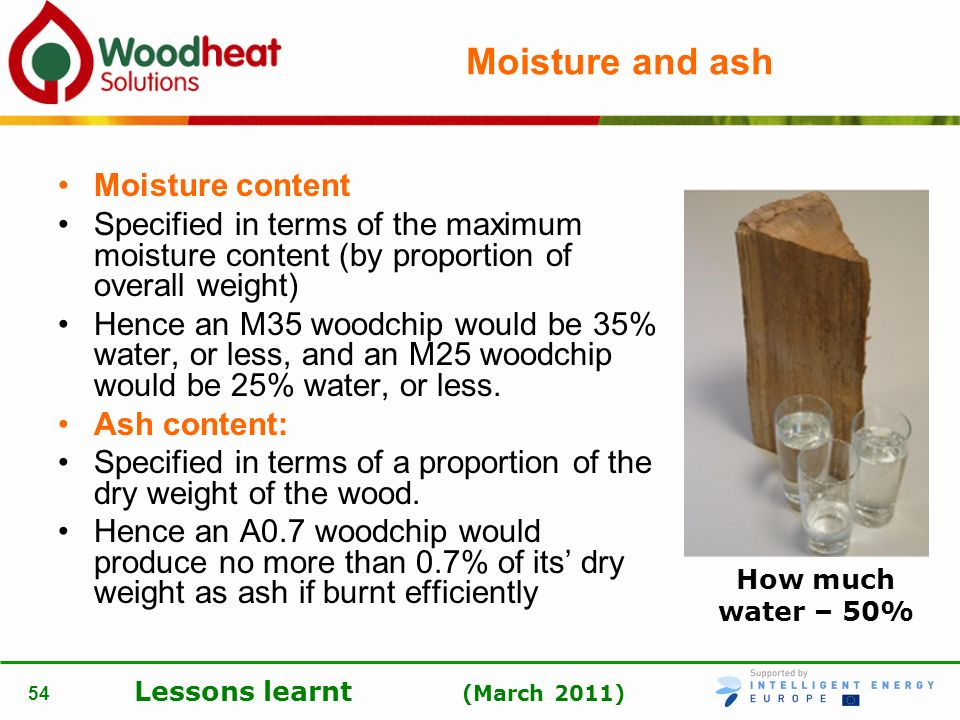 Lessons learnt (March 2011) 54 Moisture and ash Moisture content Specified in terms of the maximum moisture content (by proportion of overall weight)