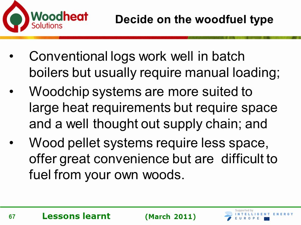 Lessons learnt (March 2011) 67 Decide on the woodfuel type Conventional logs work well in batch boilers but usually require manual loading; Woodchip s