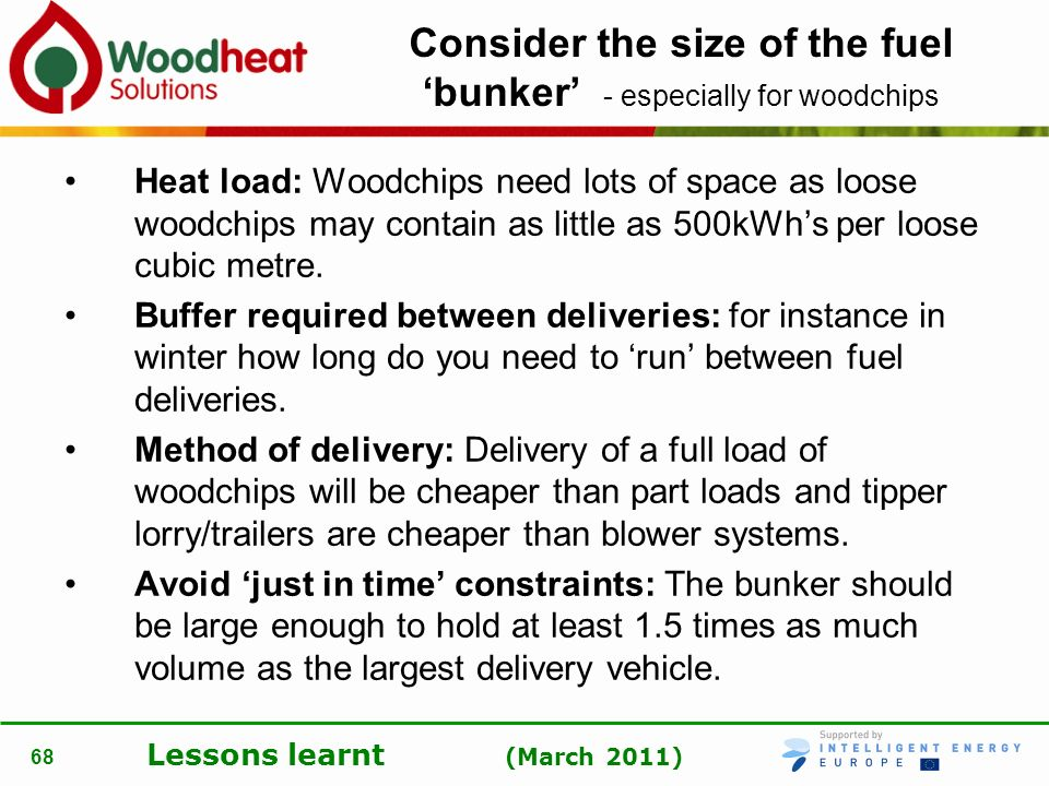 Lessons learnt (March 2011) 68 Consider the size of the fuel bunker - especially for woodchips Heat load: Woodchips need lots of space as loose woodch