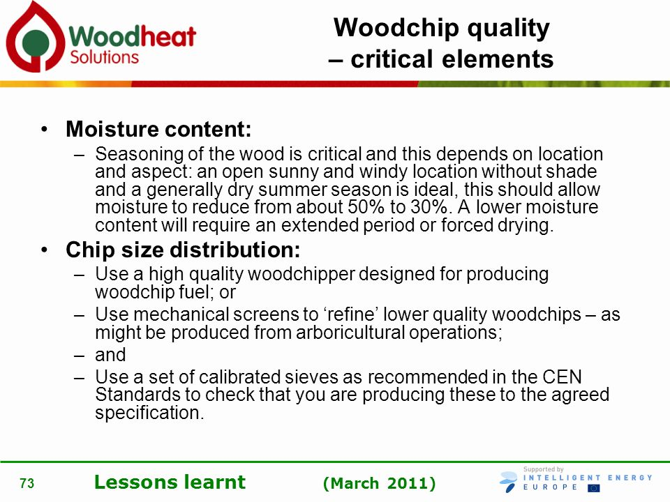 Lessons learnt (March 2011) 73 Woodchip quality – critical elements Moisture content: –Seasoning of the wood is critical and this depends on location