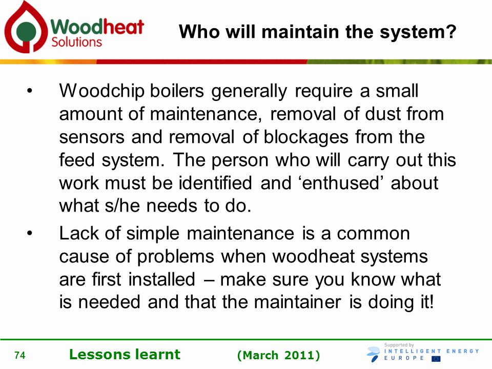 Lessons learnt (March 2011) 74 Who will maintain the system? Woodchip boilers generally require a small amount of maintenance, removal of dust from se