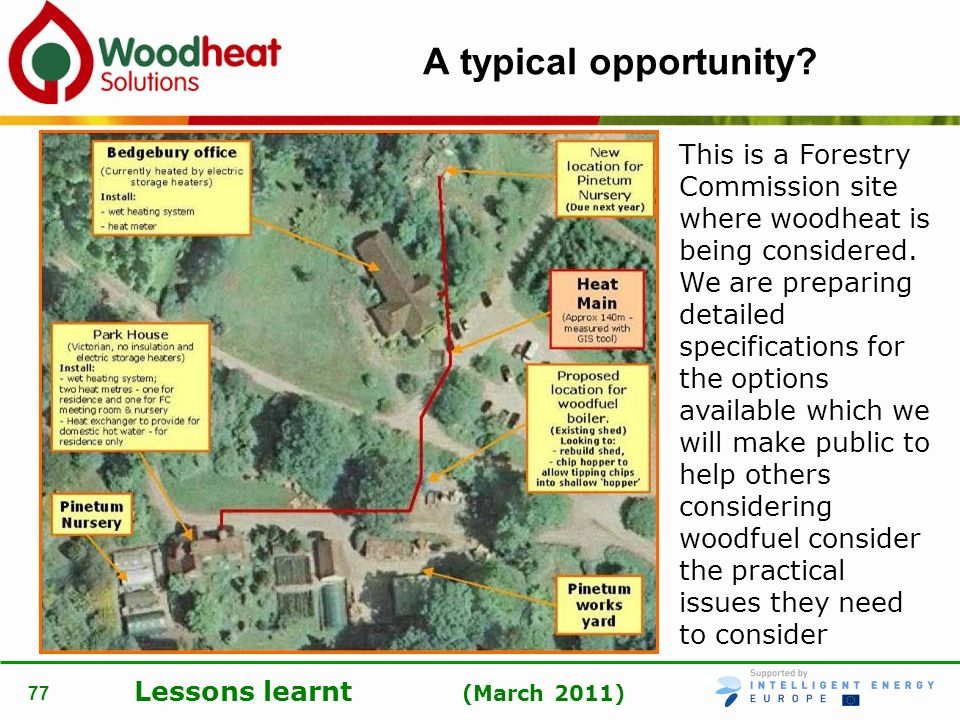 Lessons learnt (March 2011) 77 A typical opportunity? This is a Forestry Commission site where woodheat is being considered. We are preparing detailed