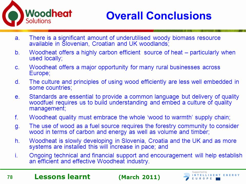 Lessons learnt (March 2011) 78 Overall Conclusions a.There is a significant amount of underutilised woody biomass resource available in Slovenian, Cro