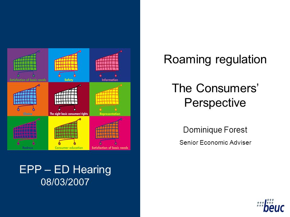 Roaming regulation The Consumers Perspective Dominique Forest Senior Economic Adviser EPP – ED Hearing 08/03/2007
