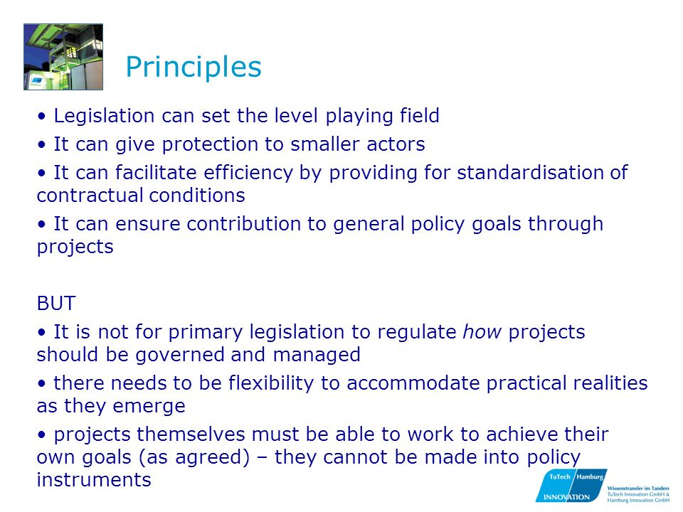 Principles Legislation can set the level playing field It can give protection to smaller actors It can facilitate efficiency by providing for standardisation of contractual conditions It can ensure contribution to general policy goals through projects BUT It is not for primary legislation to regulate how projects should be governed and managed there needs to be flexibility to accommodate practical realities as they emerge projects themselves must be able to work to achieve their own goals (as agreed) – they cannot be made into policy instruments