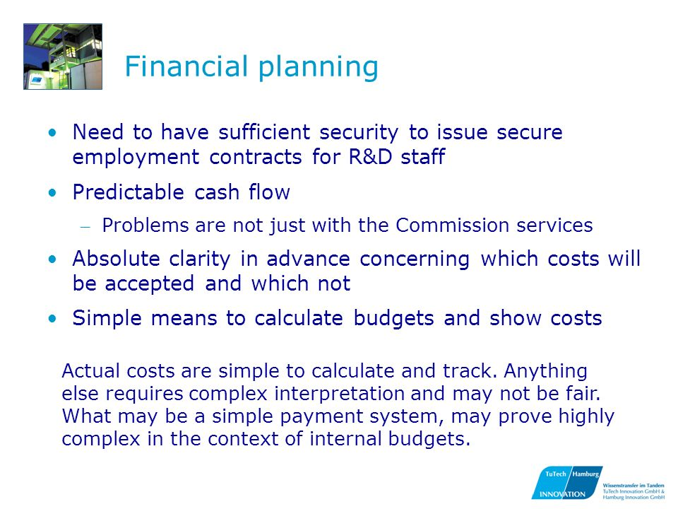 Financial planning Need to have sufficient security to issue secure employment contracts for R&D staff Predictable cash flow – Problems are not just with the Commission services Absolute clarity in advance concerning which costs will be accepted and which not Simple means to calculate budgets and show costs Actual costs are simple to calculate and track.
