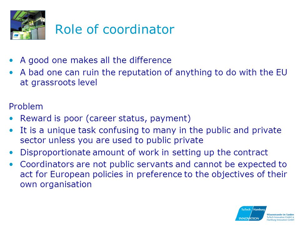 Role of coordinator A good one makes all the difference A bad one can ruin the reputation of anything to do with the EU at grassroots level Problem Reward is poor (career status, payment) It is a unique task confusing to many in the public and private sector unless you are used to public private Disproportionate amount of work in setting up the contract Coordinators are not public servants and cannot be expected to act for European policies in preference to the objectives of their own organisation