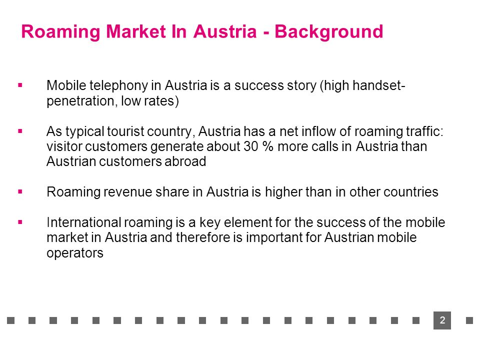 2 Roaming Market In Austria - Background Mobile telephony in Austria is a success story (high handset- penetration, low rates) As typical tourist country, Austria has a net inflow of roaming traffic: visitor customers generate about 30 % more calls in Austria than Austrian customers abroad Roaming revenue share in Austria is higher than in other countries International roaming is a key element for the success of the mobile market in Austria and therefore is important for Austrian mobile operators
