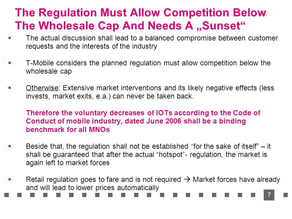 7 The Regulation Must Allow Competition Below The Wholesale Cap And Needs A Sunset The actual discussion shall lead to a balanced compromise between customer requests and the interests of the industry T-Mobile considers the planned regulation must allow competition below the wholesale cap Otherwise: Extensive market interventions and its likely negative effects (less invests, market exits, e.a.) can never be taken back.