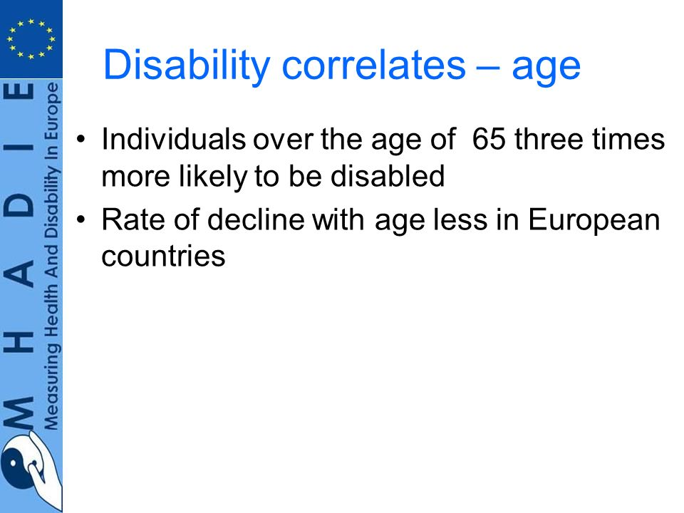 Disability correlates – age Individuals over the age of 65 three times more likely to be disabled Rate of decline with age less in European countries