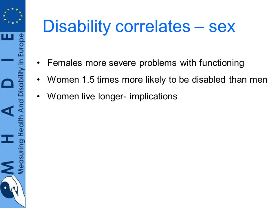Disability correlates – sex Females more severe problems with functioning Women 1.5 times more likely to be disabled than men Women live longer- implications