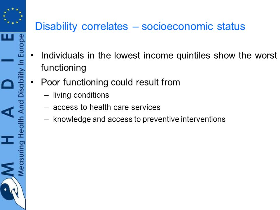 Disability correlates – socioeconomic status Individuals in the lowest income quintiles show the worst functioning Poor functioning could result from –living conditions –access to health care services –knowledge and access to preventive interventions