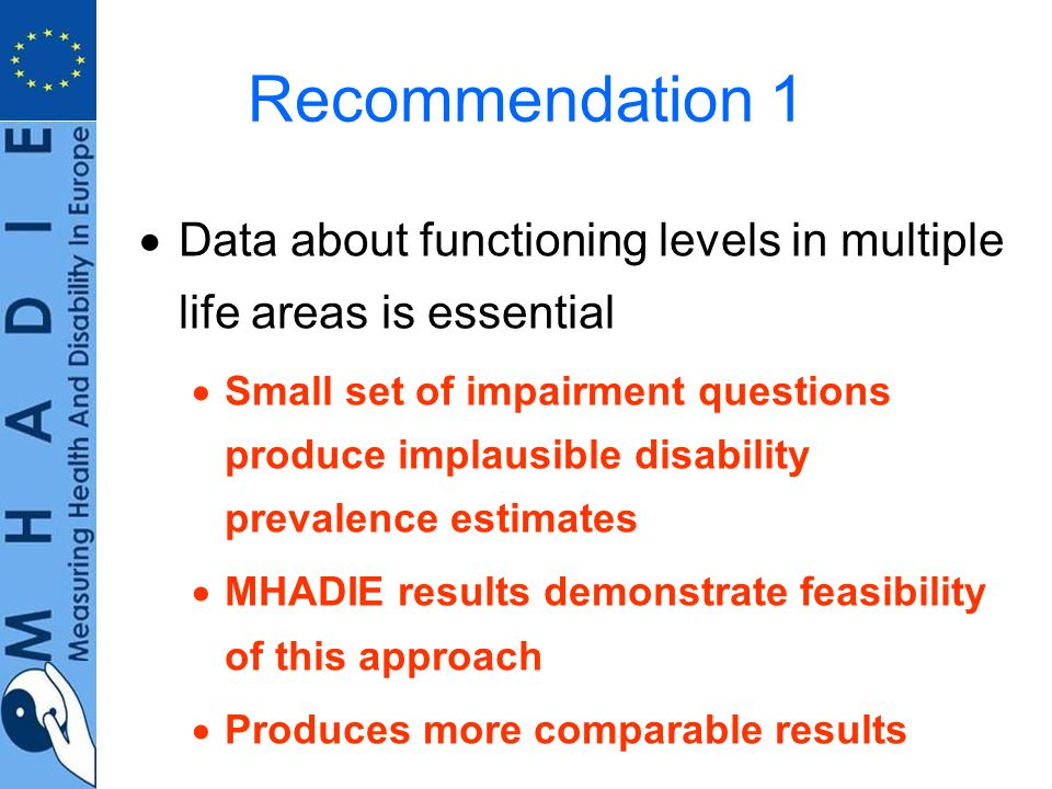 Recommendation 1 Data about functioning levels in multiple life areas is essential Small set of impairment questions produce implausible disability prevalence estimates MHADIE results demonstrate feasibility of this approach Produces more comparable results