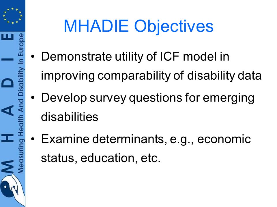 MHADIE Objectives Demonstrate utility of ICF model in improving comparability of disability data Develop survey questions for emerging disabilities Examine determinants, e.g., economic status, education, etc.