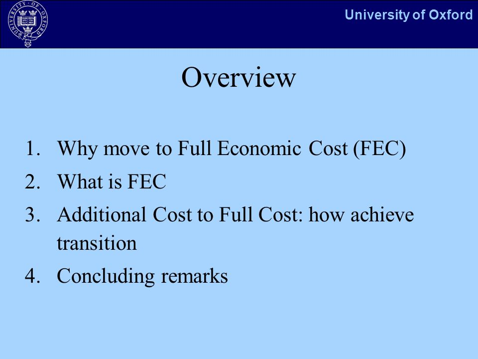 University of Oxford Overview 1.Why move to Full Economic Cost (FEC) 2.What is FEC 3.Additional Cost to Full Cost: how achieve transition 4.Concluding remarks