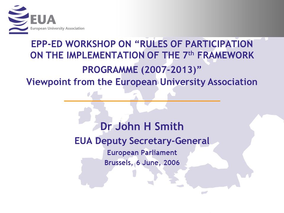 EPP-ED WORKSHOP ON RULES OF PARTICIPATION ON THE IMPLEMENTATION OF THE 7 th FRAMEWORK PROGRAMME (2007-2013) Viewpoint from the European University Association Dr John H Smith EUA Deputy Secretary-General European Parliament Brussels, 6 June, 2006