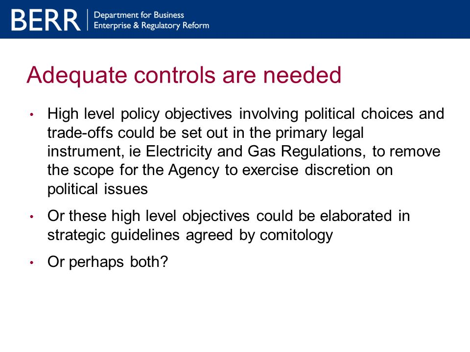 Adequate controls are needed High level policy objectives involving political choices and trade-offs could be set out in the primary legal instrument, ie Electricity and Gas Regulations, to remove the scope for the Agency to exercise discretion on political issues Or these high level objectives could be elaborated in strategic guidelines agreed by comitology Or perhaps both